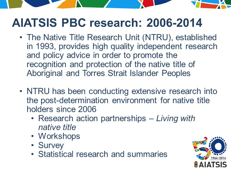 AIATSIS PBC research: 2006-2014 The Native Title Research Unit (NTRU), established in 1993, provides high quality independent research and policy advice in order to promote the recognition and protection of the native title of Aboriginal and Torres Strait Islander Peoples NTRU has been conducting extensive research into the post-determination environment for native title holders since 2006 Research action partnerships – Living with native title Workshops Survey Statistical research and summaries