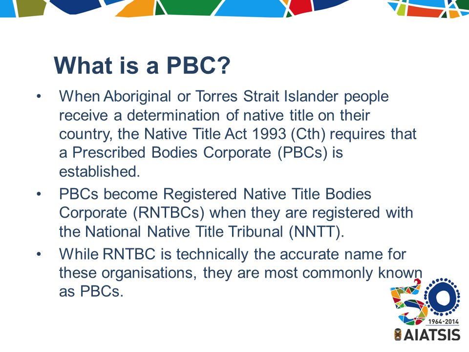 Further reading PBC website: http://nativetitle.org.au/research.html http://nativetitle.org.au/research.html Recent publication: Bauman, T, Strelein, LM and Weir, JK, Living with native title: the experiences of registered native title corporations, AIATSIS Research Publication, AIATSIS, Canberra, 2013.