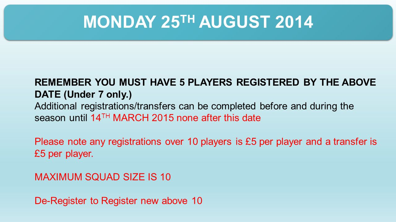 MONDAY 25 TH AUGUST 2014 REMEMBER YOU MUST HAVE 5 PLAYERS REGISTERED BY THE ABOVE DATE (Under 7 only.) Additional registrations/transfers can be completed before and during the season until 14 TH MARCH 2015 none after this date Please note any registrations over 10 players is £5 per player and a transfer is £5 per player.