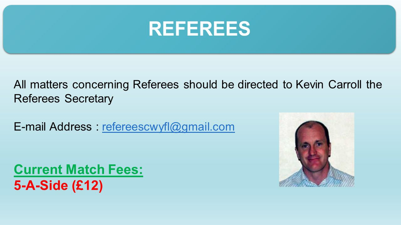 All matters concerning Referees should be directed to Kevin Carroll the Referees Secretary E-mail Address : refereescwyfl@gmail.comrefereescwyfl@gmail.com Current Match Fees: 5-A-Side (£12)