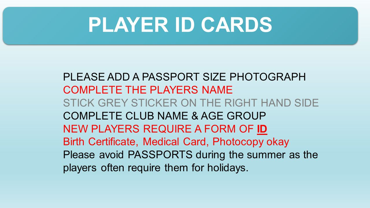PLAYER ID CARDS PLEASE ADD A PASSPORT SIZE PHOTOGRAPH COMPLETE THE PLAYERS NAME STICK GREY STICKER ON THE RIGHT HAND SIDE COMPLETE CLUB NAME & AGE GROUP NEW PLAYERS REQUIRE A FORM OF ID Birth Certificate, Medical Card, Photocopy okay Please avoid PASSPORTS during the summer as the players often require them for holidays.