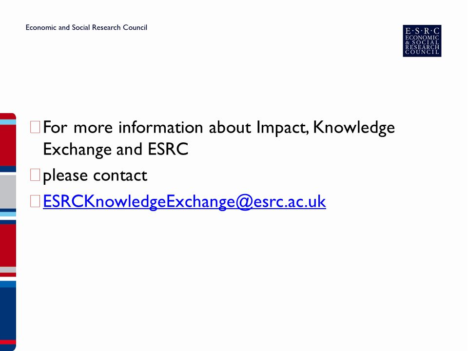 ▶ For more information about Impact, Knowledge Exchange and ESRC ▶ please contact ▶ ESRCKnowledgeExchange@esrc.ac.uk ESRCKnowledgeExchange@esrc.ac.uk