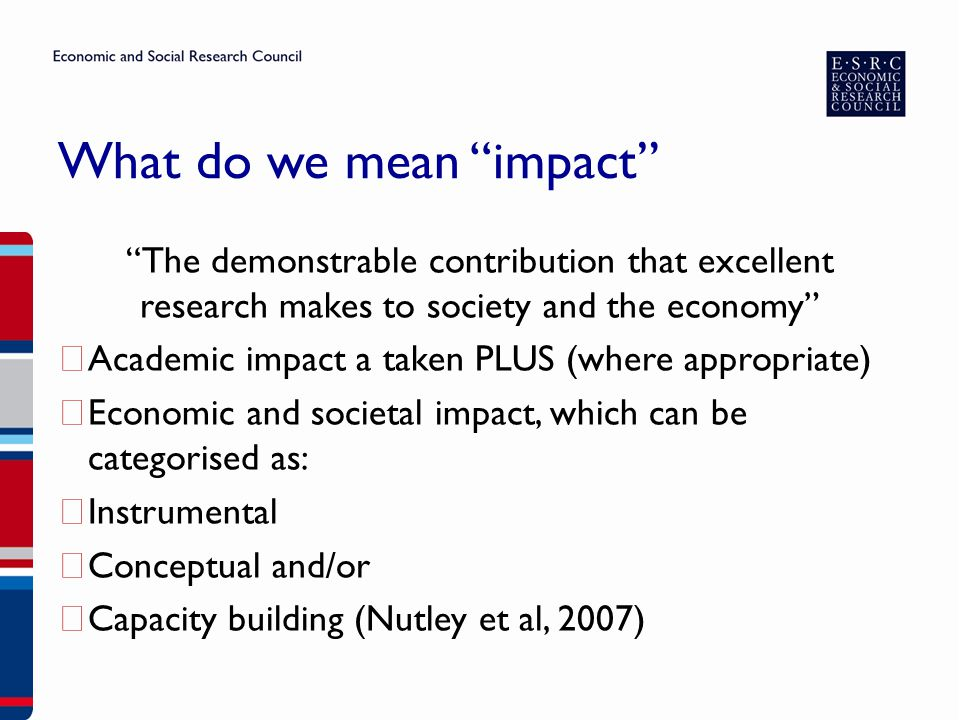 What do we mean impact The demonstrable contribution that excellent research makes to society and the economy ▶ Academic impact a taken PLUS (where appropriate) ▶ Economic and societal impact, which can be categorised as: ▶ Instrumental ▶ Conceptual and/or ▶ Capacity building (Nutley et al, 2007)