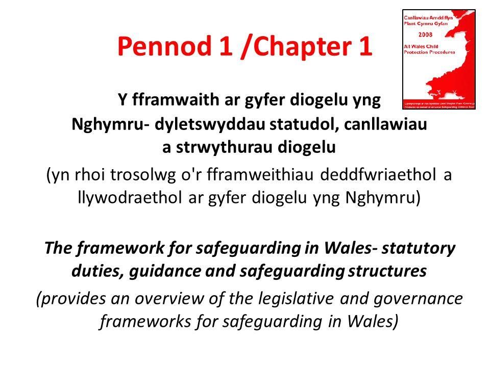 Y fframwaith ar gyfer diogelu yng Nghymru- dyletswyddau statudol, canllawiau a strwythurau diogelu (yn rhoi trosolwg o r fframweithiau deddfwriaethol a llywodraethol ar gyfer diogelu yng Nghymru) The framework for safeguarding in Wales- statutory duties, guidance and safeguarding structures (provides an overview of the legislative and governance frameworks for safeguarding in Wales) Pennod 1 /Chapter 1