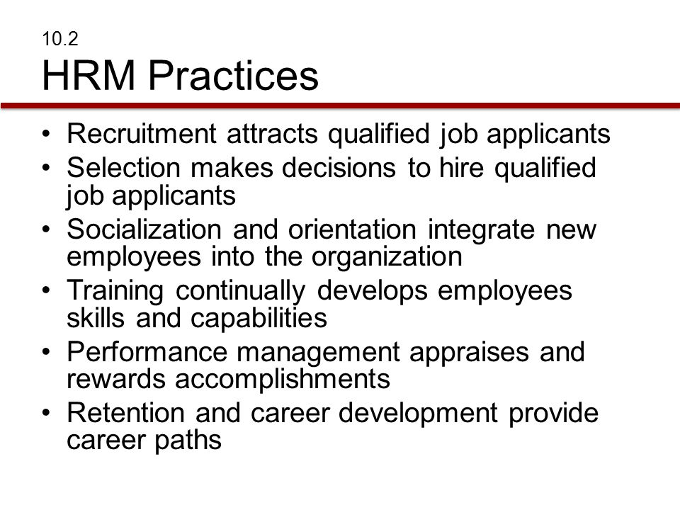 10.2 HRM Practices Recruitment attracts qualified job applicants Selection makes decisions to hire qualified job applicants Socialization and orientation integrate new employees into the organization Training continually develops employees skills and capabilities Performance management appraises and rewards accomplishments Retention and career development provide career paths