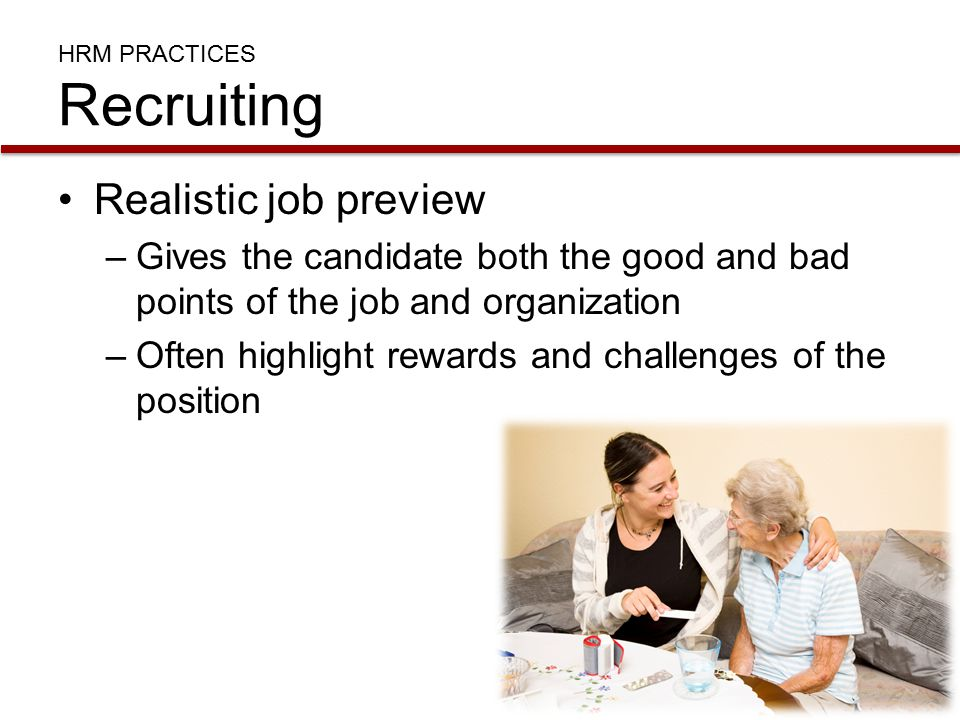 HRM PRACTICES Recruiting Realistic job preview –Gives the candidate both the good and bad points of the job and organization –Often highlight rewards and challenges of the position