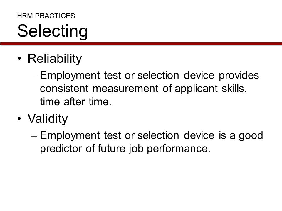 HRM PRACTICES Selecting Reliability –Employment test or selection device provides consistent measurement of applicant skills, time after time.