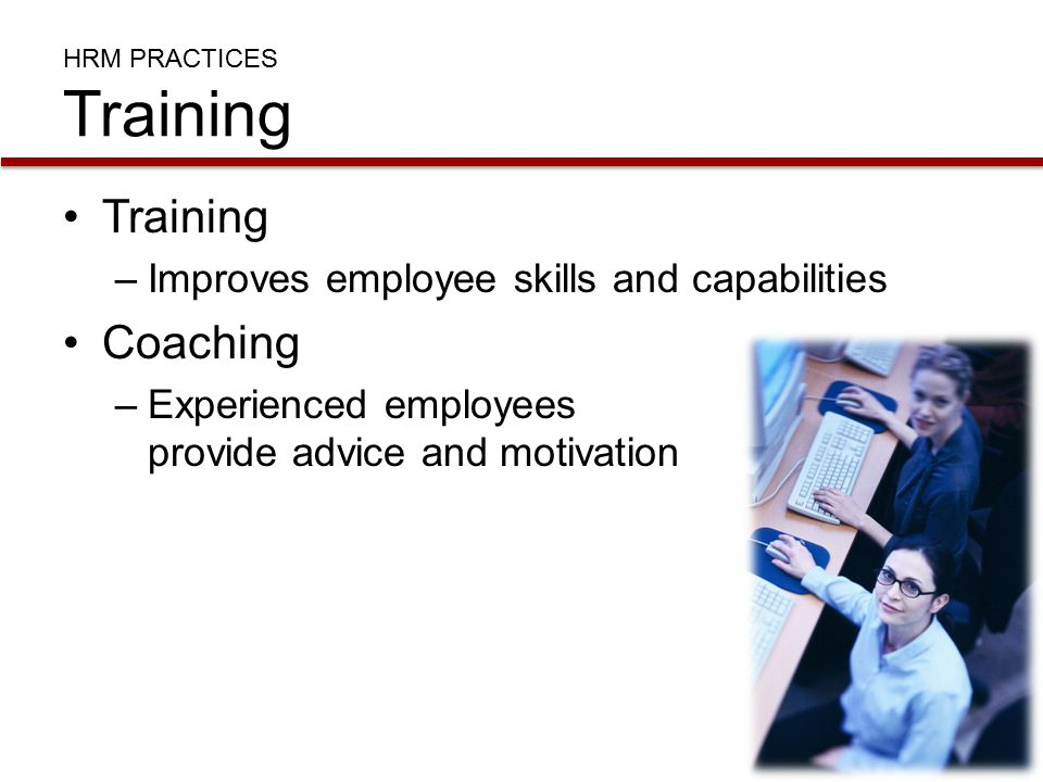 HRM PRACTICES Training Training –Improves employee skills and capabilities Coaching –Experienced employees provide advice and motivation
