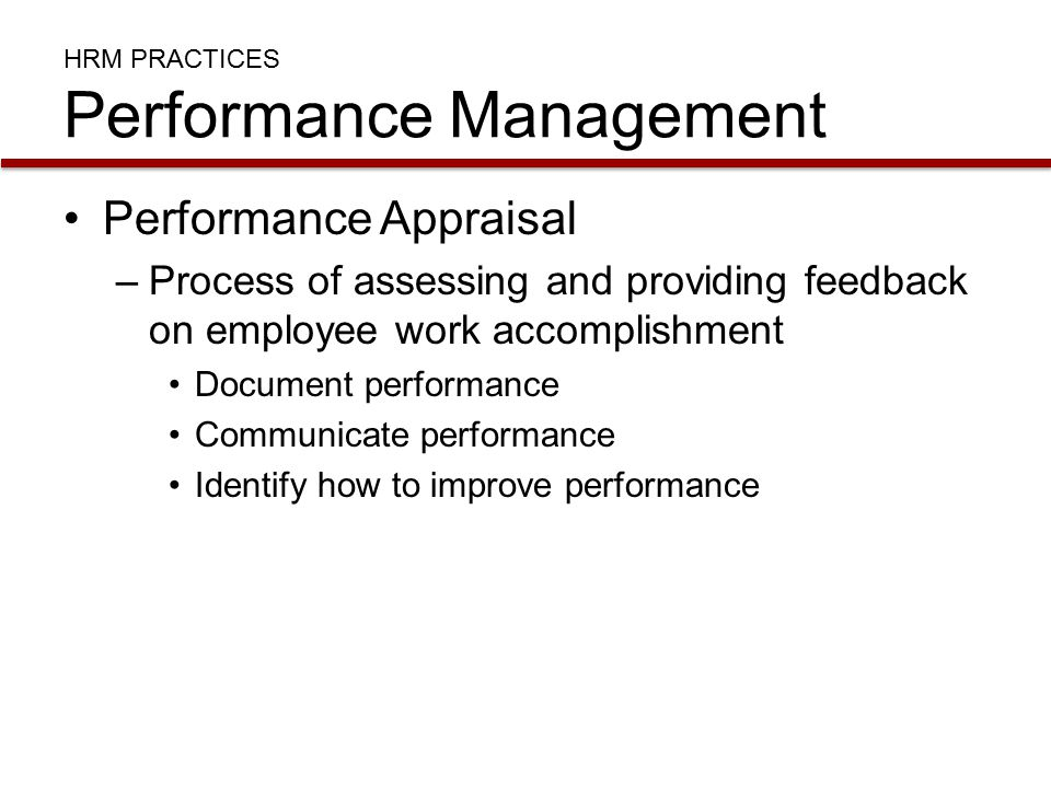 HRM PRACTICES Performance Management Performance Appraisal –Process of assessing and providing feedback on employee work accomplishment Document performance Communicate performance Identify how to improve performance