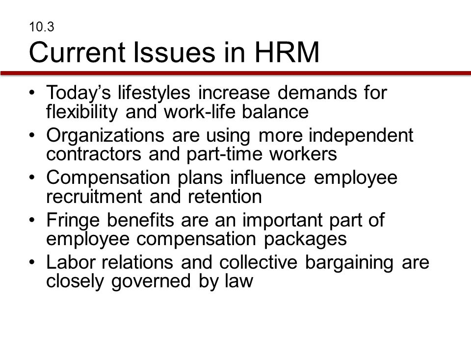 10.3 Current Issues in HRM Today's lifestyles increase demands for flexibility and work-life balance Organizations are using more independent contractors and part-time workers Compensation plans influence employee recruitment and retention Fringe benefits are an important part of employee compensation packages Labor relations and collective bargaining are closely governed by law