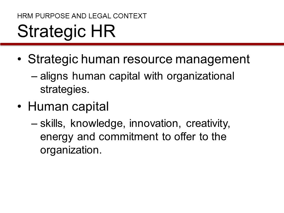HRM PURPOSE AND LEGAL CONTEXT Strategic HR Strategic human resource management –aligns human capital with organizational strategies.