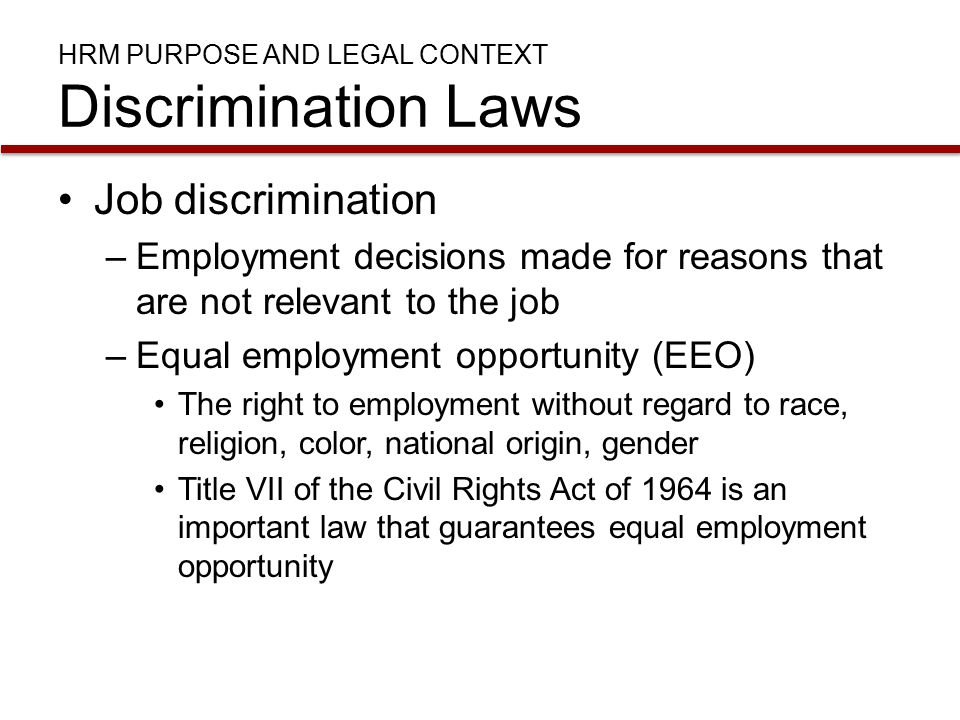 HRM PURPOSE AND LEGAL CONTEXT Discrimination Laws Job discrimination –Employment decisions made for reasons that are not relevant to the job –Equal employment opportunity (EEO) The right to employment without regard to race, religion, color, national origin, gender Title VII of the Civil Rights Act of 1964 is an important law that guarantees equal employment opportunity