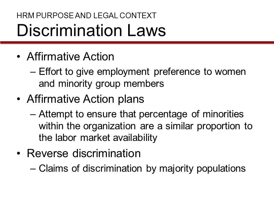 HRM PURPOSE AND LEGAL CONTEXT Discrimination Laws Affirmative Action –Effort to give employment preference to women and minority group members Affirmative Action plans –Attempt to ensure that percentage of minorities within the organization are a similar proportion to the labor market availability Reverse discrimination –Claims of discrimination by majority populations