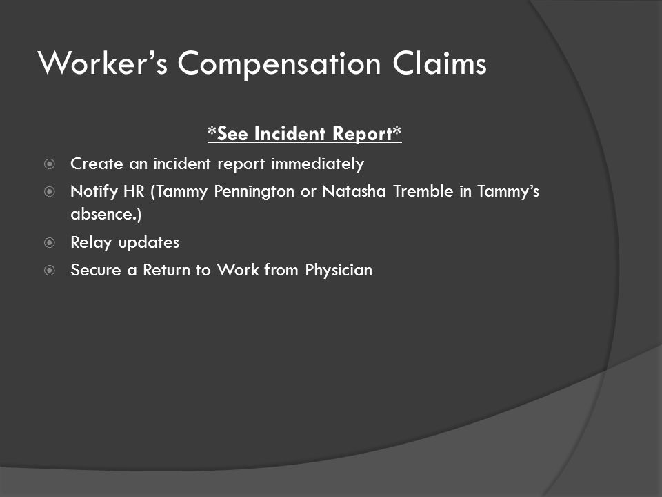 Worker's Compensation Claims *See Incident Report*  Create an incident report immediately  Notify HR (Tammy Pennington or Natasha Tremble in Tammy's absence.)  Relay updates  Secure a Return to Work from Physician