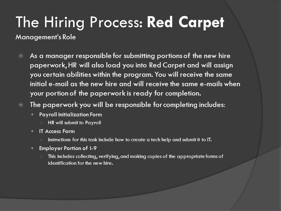 The Hiring Process: Red Carpet Management's Role  As a manager responsible for submitting portions of the new hire paperwork, HR will also load you into Red Carpet and will assign you certain abilities within the program.