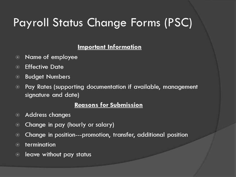 Payroll Status Change Forms (PSC) Important Information  Name of employee  Effective Date  Budget Numbers  Pay Rates (supporting documentation if available, management signature and date) Reasons for Submission  Address changes  Change in pay (hourly or salary)  Change in position---promotion, transfer, additional position  termination  leave without pay status