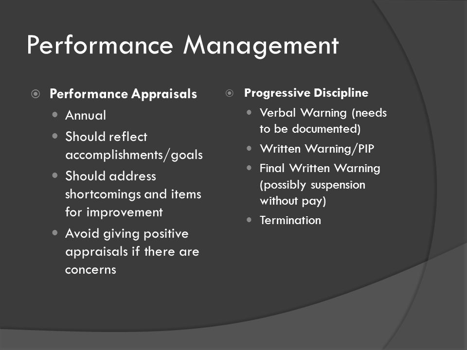 Performance Management  Performance Appraisals Annual Should reflect accomplishments/goals Should address shortcomings and items for improvement Avoid giving positive appraisals if there are concerns  Progressive Discipline Verbal Warning (needs to be documented) Written Warning/PIP Final Written Warning (possibly suspension without pay) Termination