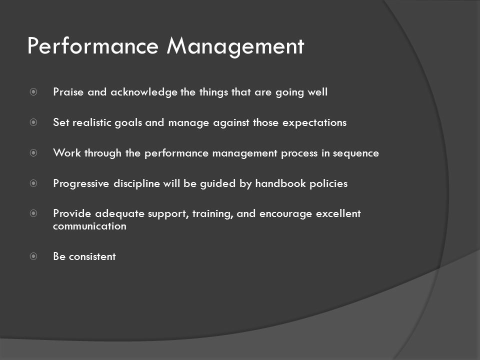Performance Management  Praise and acknowledge the things that are going well  Set realistic goals and manage against those expectations  Work through the performance management process in sequence  Progressive discipline will be guided by handbook policies  Provide adequate support, training, and encourage excellent communication  Be consistent
