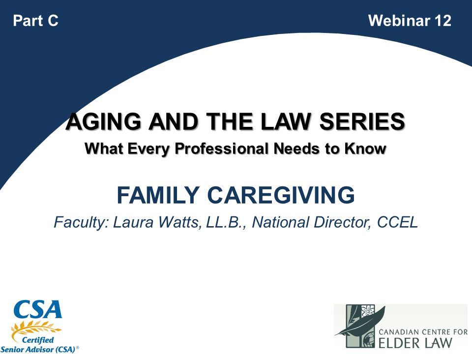 1 FAMILY CAREGIVING Faculty: Laura Watts, LL.B., National Director, CCEL Webinar 12Part C AGING AND THE LAW SERIES What Every Professional Needs to Know