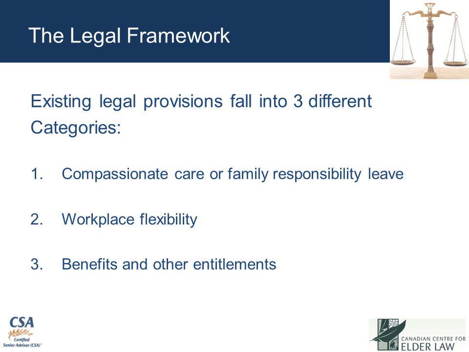 The Legal Framework Existing legal provisions fall into 3 different Categories: 1.Compassionate care or family responsibility leave 2.Workplace flexibility 3.Benefits and other entitlements