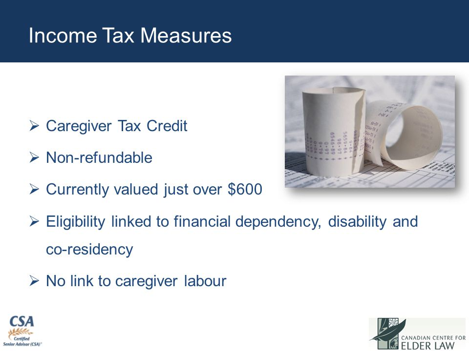 Income Tax Measures  Caregiver Tax Credit  Non-refundable  Currently valued just over $600  Eligibility linked to financial dependency, disability and co-residency  No link to caregiver labour