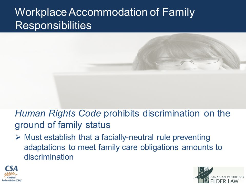 Workplace Accommodation of Family Responsibilities Human Rights Code prohibits discrimination on the ground of family status  Must establish that a facially-neutral rule preventing adaptations to meet family care obligations amounts to discrimination