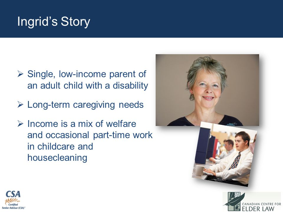 Ingrid's Story  Single, low-income parent of an adult child with a disability  Long-term caregiving needs  Income is a mix of welfare and occasional part-time work in childcare and housecleaning