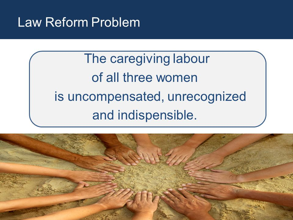 Law Reform Problem The caregiving labour of all three women is uncompensated, unrecognized and indispensible.