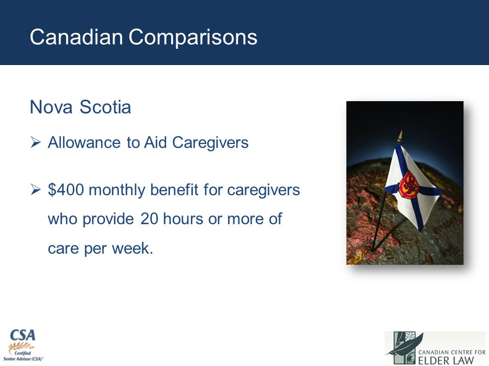Canadian Comparisons Nova Scotia  Allowance to Aid Caregivers  $400 monthly benefit for caregivers who provide 20 hours or more of care per week.