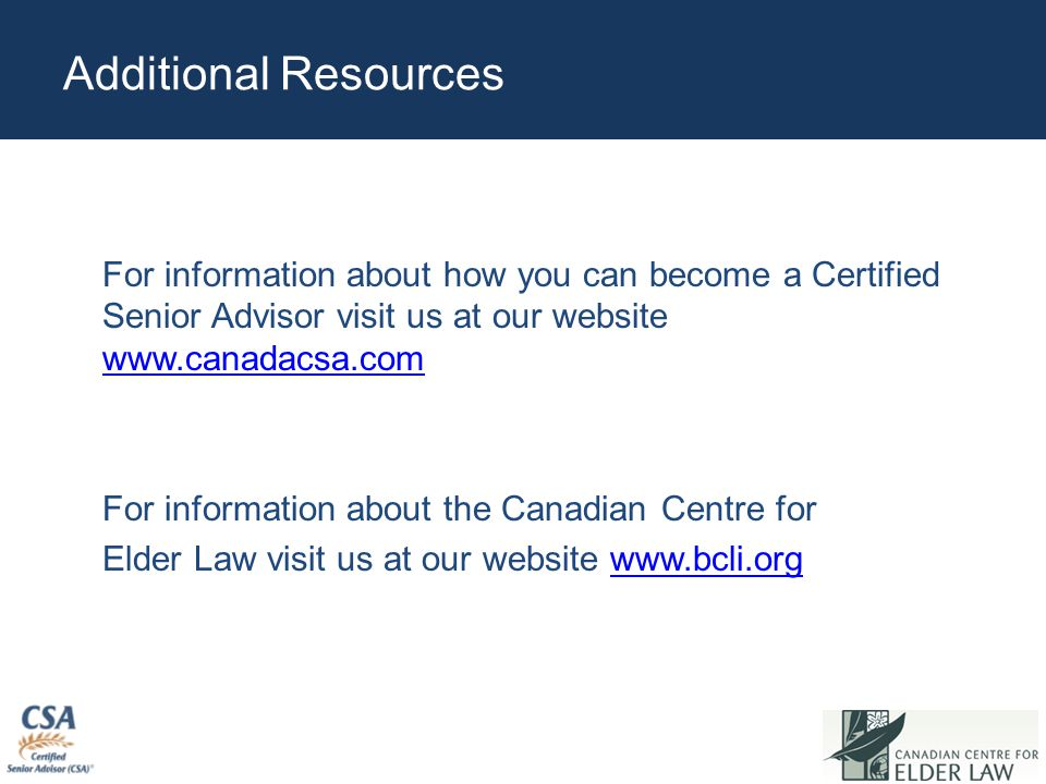 Additional Resources For information about how you can become a Certified Senior Advisor visit us at our website www.canadacsa.com www.canadacsa.com For information about the Canadian Centre for Elder Law visit us at our website www.bcli.orgwww.bcli.org.