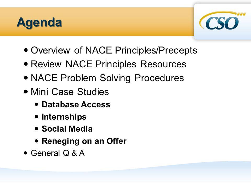 Agenda Overview of NACE Principles/Precepts Review NACE Principles Resources NACE Problem Solving Procedures Mini Case Studies Database Access Internships Social Media Reneging on an Offer General Q & A