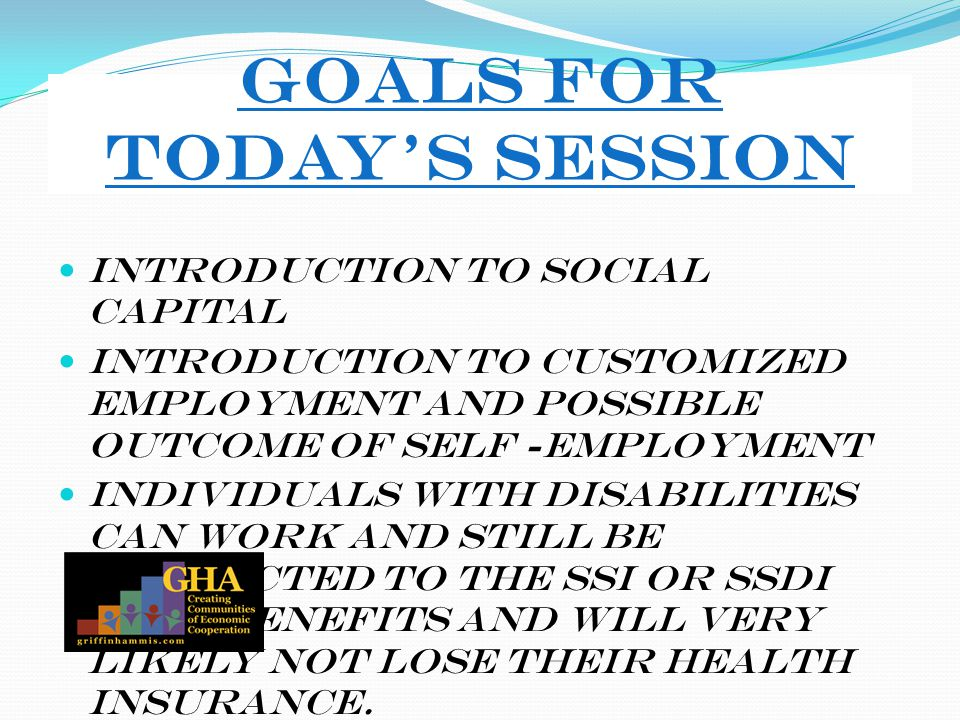 Goals for Today's Session Introduction to Social Capital Introduction to Customized Employment and possible outcome of Self -Employment Individuals wi