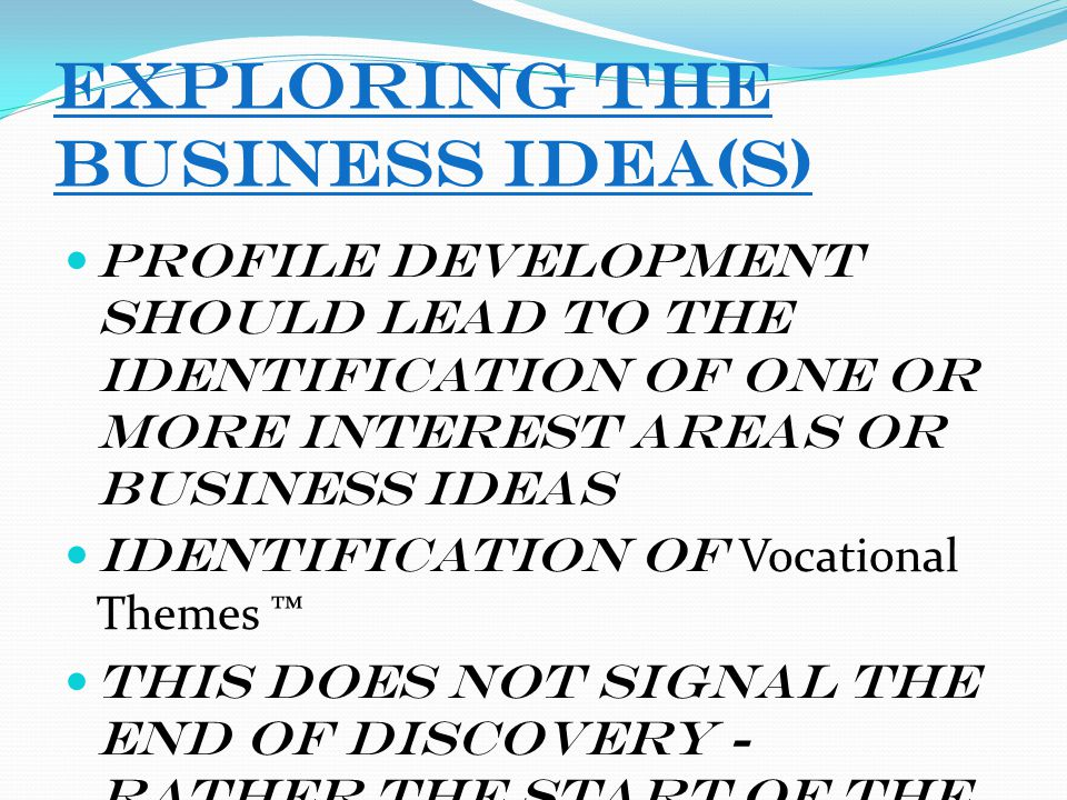 Exploring the Business Idea(s) Profile development should lead to the identification of one or more interest areas or business ideas Identification of