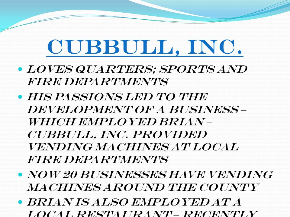 CuBBull, Inc. Loves quarters; sports and fire departments His passions led to the development of a business – which employed Brian – CuBBull, Inc. pro