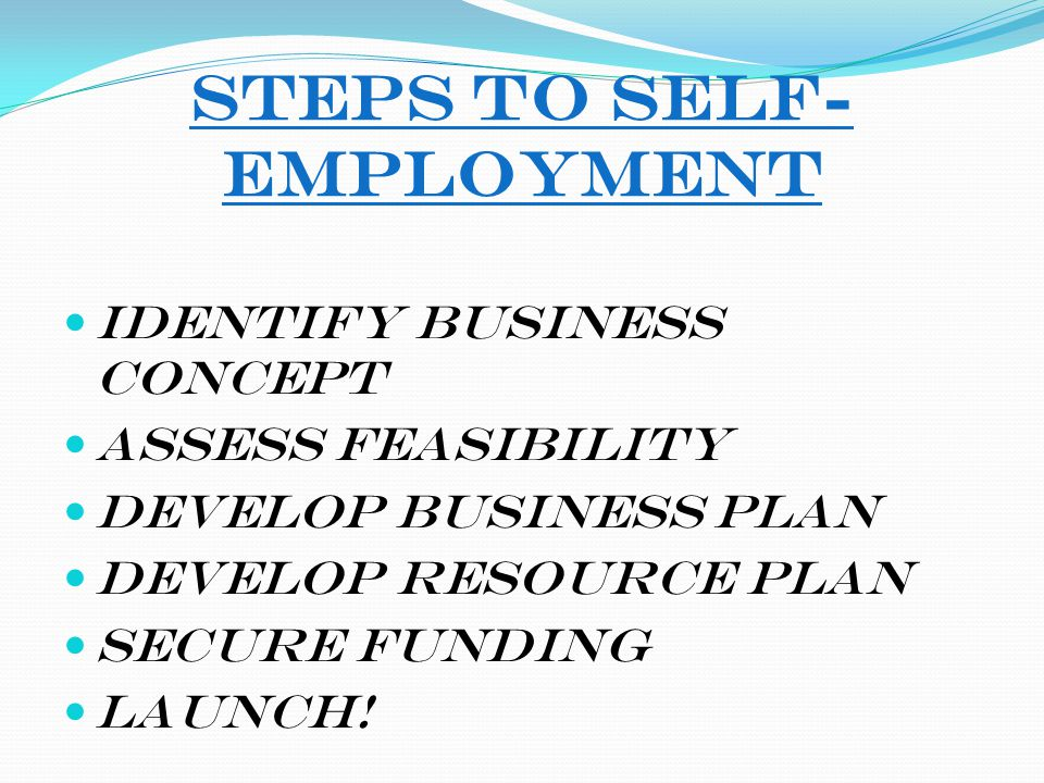 Steps to Self- Employment Identify Business Concept Assess Feasibility Develop Business Plan Develop Resource Plan Secure Funding Launch!