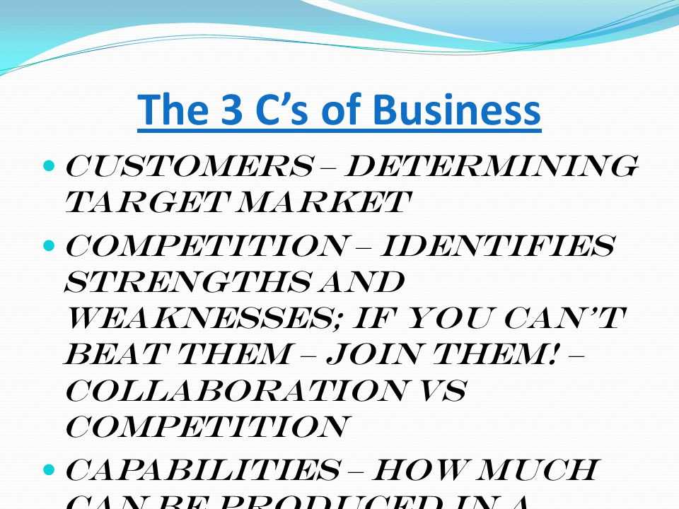 The 3 C's of Business Customers – determining target market Competition – identifies strengths and weaknesses; if you can't beat them – join them! – c