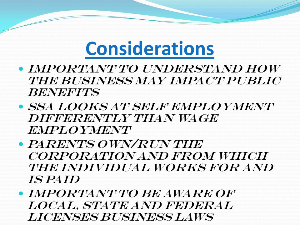 Considerations Important to understand how the business may impact public benefits SSA looks at self employment differently than wage employment Paren