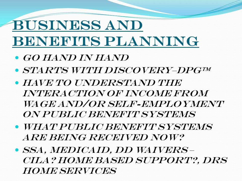 Business AND Benefits Planning Go hand in hand Starts with Discovery–DPG™ Have to understand the interaction of income from wage and/or self-employmen
