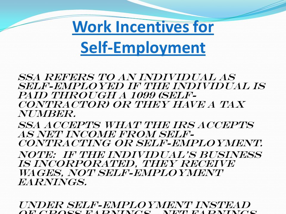 Work Incentives for Self-Employment SSA refers to an individual as self-employed if the individual is paid through a 1099 (Self- Contractor) or they h