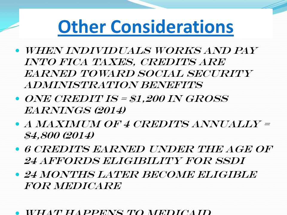 Other Considerations When individuals works and pay into FICA taxes, credits are earned toward Social Security Administration benefits One credit is =