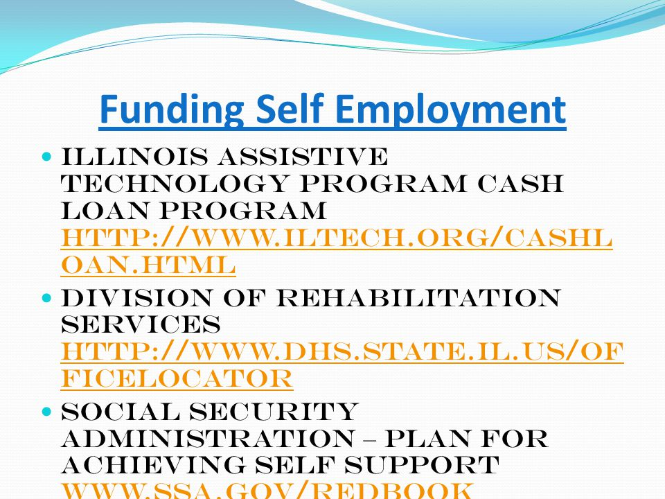 Funding Self Employment Illinois Assistive Technology Program Cash Loan Program http://www.iltech.org/cashl oan.html http://www.iltech.org/cashl oan.html Division of Rehabilitation Services http://www.dhs.state.il.us/of ficelocator http://www.dhs.state.il.us/of ficelocator Social Security Administration – Plan for Achieving Self Support www.ssa.gov/redbook www.ssa.gov/redbook Illinois Life Plan http://www.lifesplaninc.org/ http://www.lifesplaninc.org/ K-Fund – Center For Social Capital www.griffinhammis.com www.griffinhammis.com