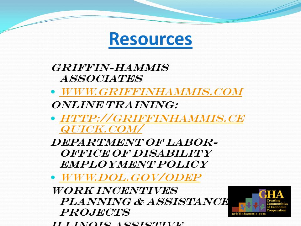 Resources Griffin-Hammis Associates www.griffinhammis.com Online Training: http://griffinhammis.ce quick.com/ http://griffinhammis.ce quick.com/ Department of Labor- Office of Disability Employment Policy www.dol.gov/odep Work Incentives Planning & Assistance Projects Illinois Assistive Technology Program www.iltech.org/wipa