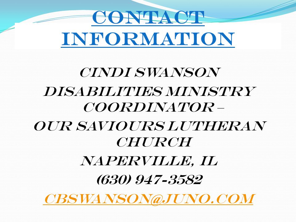 Contact Information Cindi Swanson Disabilities Ministry Coordinator – Our Saviours Lutheran Church Naperville, IL (630) 947-3582 cbswanson@juno.com