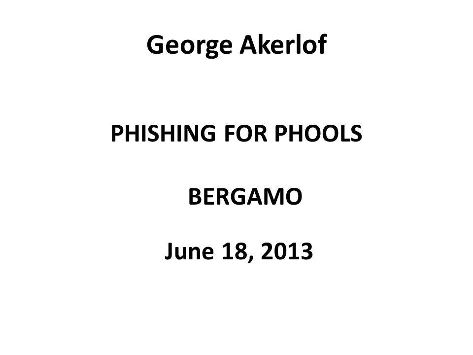 George Akerlof PHISHING FOR PHOOLS BERGAMO June 18, 2013