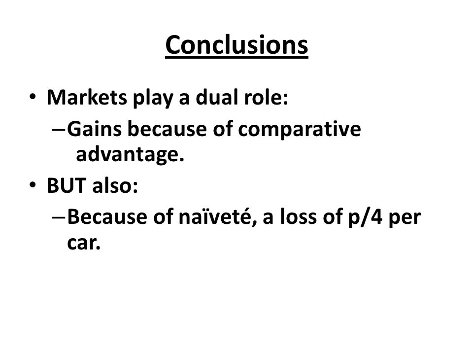 Conclusions Markets play a dual role: – Gains because of comparative advantage. BUT also: – Because of naïveté, a loss of p/4 per car.