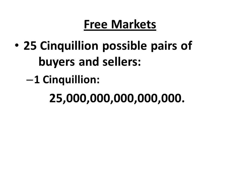 Free Markets 25 Cinquillion possible pairs of buyers and sellers: – 1 Cinquillion: 25,000,000,000,000,000.