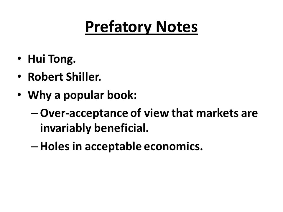 Prefatory Notes Hui Tong. Robert Shiller. Why a popular book: – Over-acceptance of view that markets are invariably beneficial. – Holes in acceptable