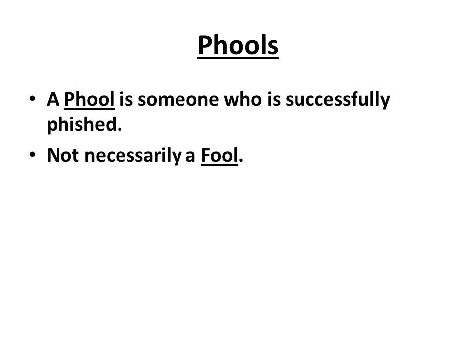 Phools A Phool is someone who is successfully phished. Not necessarily a Fool.