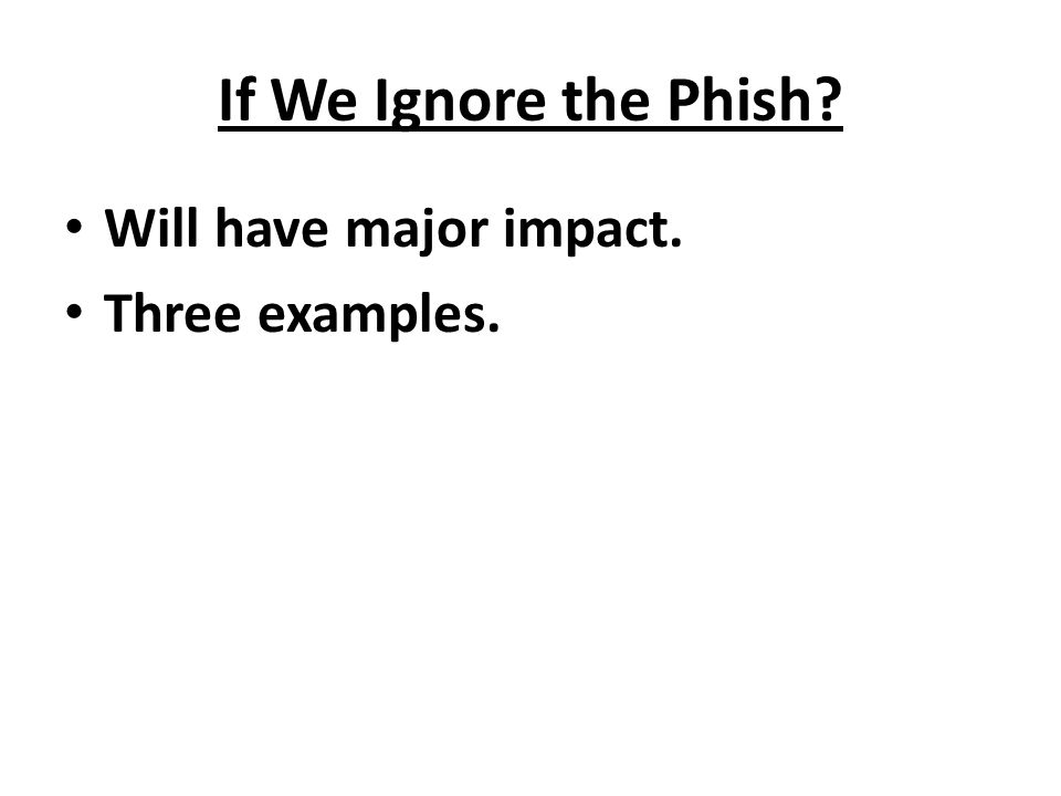If We Ignore the Phish? Will have major impact. Three examples.