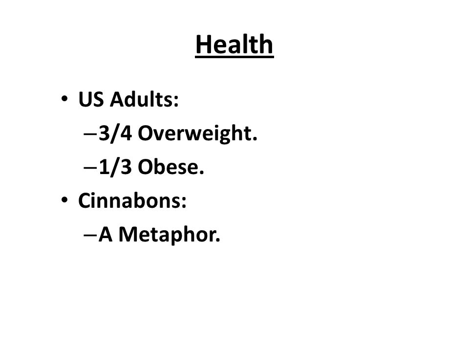 Health US Adults: – 3/4 Overweight. – 1/3 Obese. Cinnabons: – A Metaphor.